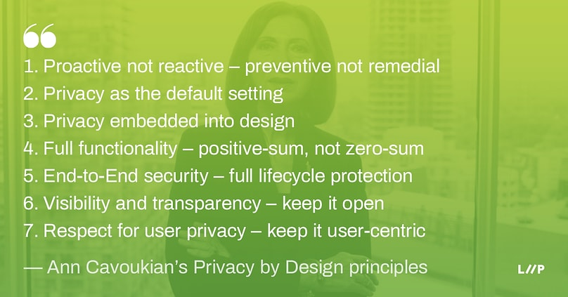 Privacy by Design principles: 1. Proactive not reactive – preventive not remedial / 2. Privacy as the default setting / 3. Privacy embedded into design / 4. Full functionality – positive-sum, not zero-sum / 5. End-to-End security – full lifecycle protection / 6. Visibility and transparency – keep it open / 7. Respect for user privacy – keep it user-centric