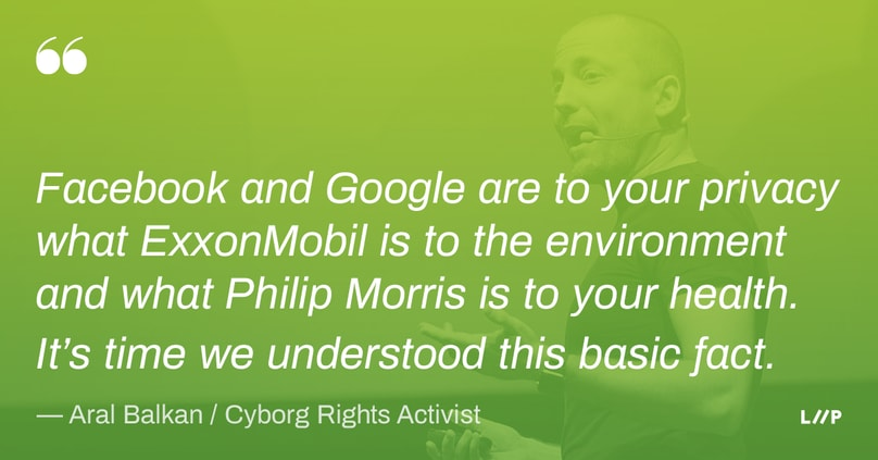 Quote from Aral Balkan: Facebook and Google are to your privacy what ExxonMobil is to the environment and what Philip Morris is to your health. It's time we understood this basic fact.