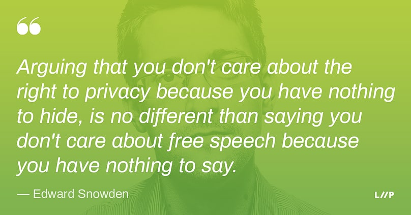 Quote from Edward Snowden: Arguing that you don't care about the right to privacy because you have nothing to hide, is no different than saying you don't care about free speech because you have nothing to say.